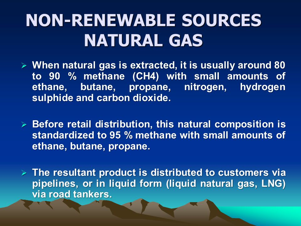 NON-RENEWABLE SOURCES NATURAL GAS When natural gas is extracted, it is usually around 80 to 90 % methane (CH4) with small amounts of ethane, butane, propane, nitrogen, hydrogen sulphide and carbon dioxide.