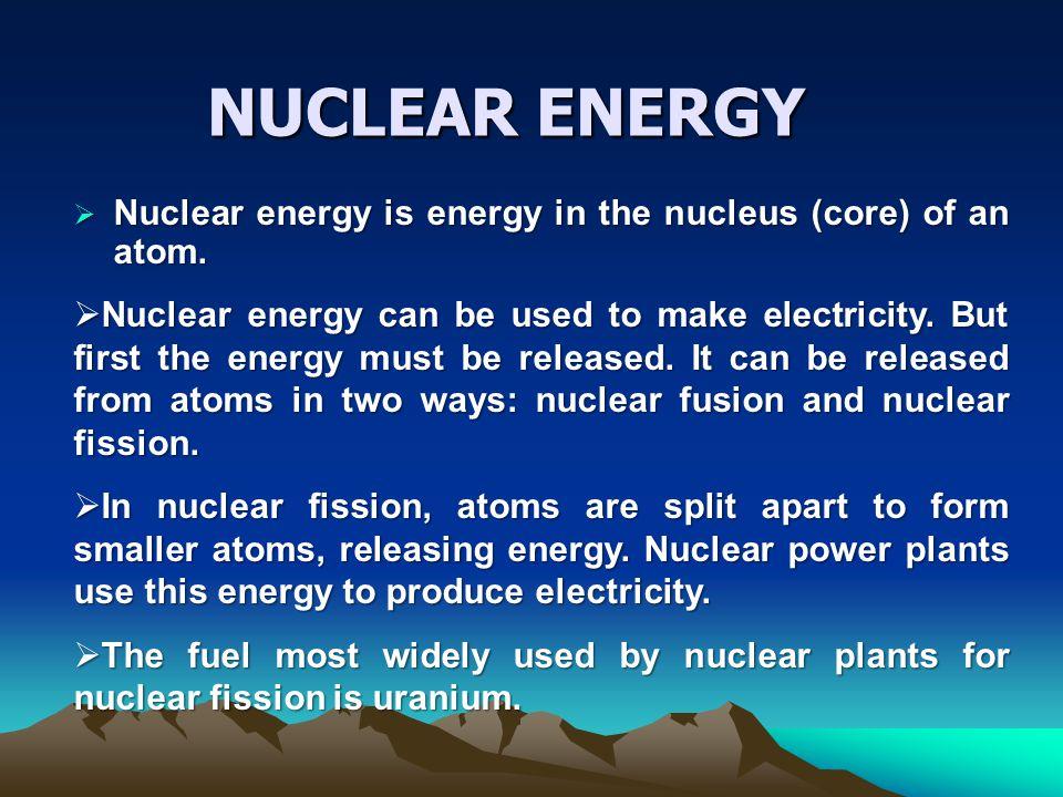 NUCLEAR ENERGY Nuclear energy is energy in the nucleus (core) of an atom.
