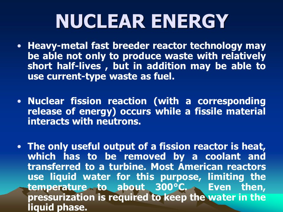 NUCLEAR ENERGY Heavy-metal fast breeder reactor technology may be able not only to produce waste with relatively short half-lives, but in addition may be able to use current-type waste as fuel.
