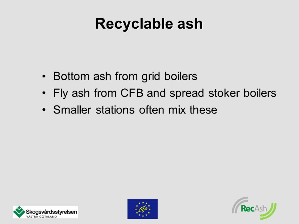 Bottom ash from grid boilers Fly ash from CFB and spread stoker boilers Smaller stations often mix these Recyclable ash
