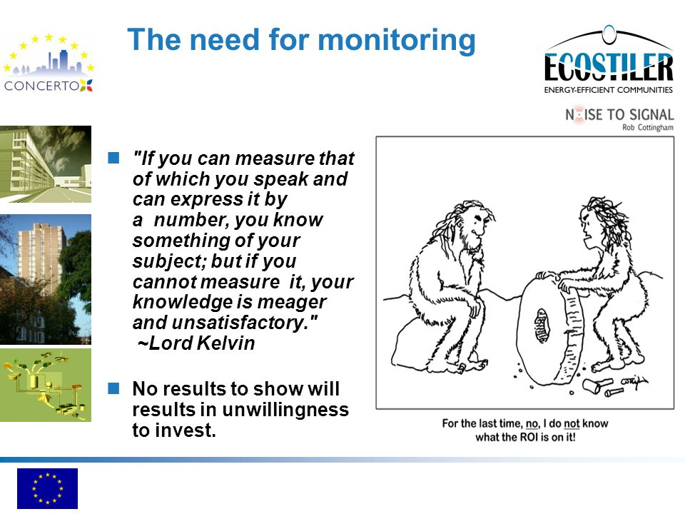The need for monitoring If you can measure that of which you speak and can express it by a number, you know something of your subject; but if you cannot measure it, your knowledge is meager and unsatisfactory. ~Lord Kelvin No results to show will results in unwillingness to invest.