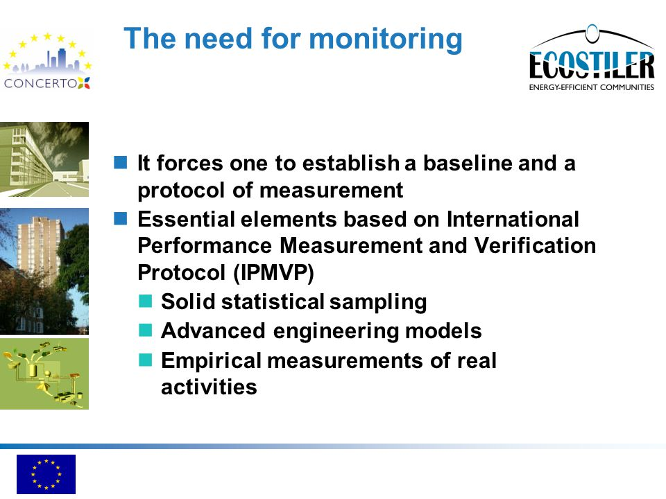 The need for monitoring It forces one to establish a baseline and a protocol of measurement Essential elements based on International Performance Measurement and Verification Protocol (IPMVP) Solid statistical sampling Advanced engineering models Empirical measurements of real activities