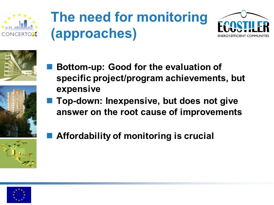 The need for monitoring (approaches) Bottom-up: Good for the evaluation of specific project/program achievements, but expensive Top-down: Inexpensive, but does not give answer on the root cause of improvements Affordability of monitoring is crucial