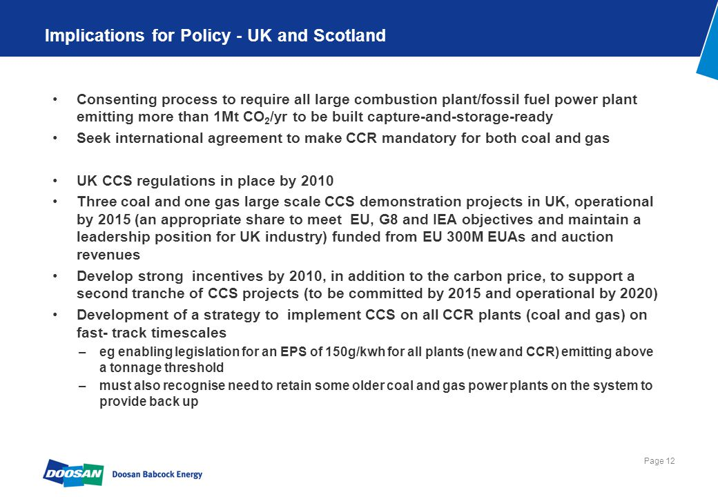 Page 12 Implications for Policy - UK and Scotland Consenting process to require all large combustion plant/fossil fuel power plant emitting more than 1Mt CO 2 /yr to be built capture-and-storage-ready Seek international agreement to make CCR mandatory for both coal and gas UK CCS regulations in place by 2010 Three coal and one gas large scale CCS demonstration projects in UK, operational by 2015 (an appropriate share to meet EU, G8 and IEA objectives and maintain a leadership position for UK industry) funded from EU 300M EUAs and auction revenues Develop strong incentives by 2010, in addition to the carbon price, to support a second tranche of CCS projects (to be committed by 2015 and operational by 2020) Development of a strategy to implement CCS on all CCR plants (coal and gas) on fast- track timescales –eg enabling legislation for an EPS of 150g/kwh for all plants (new and CCR) emitting above a tonnage threshold –must also recognise need to retain some older coal and gas power plants on the system to provide back up