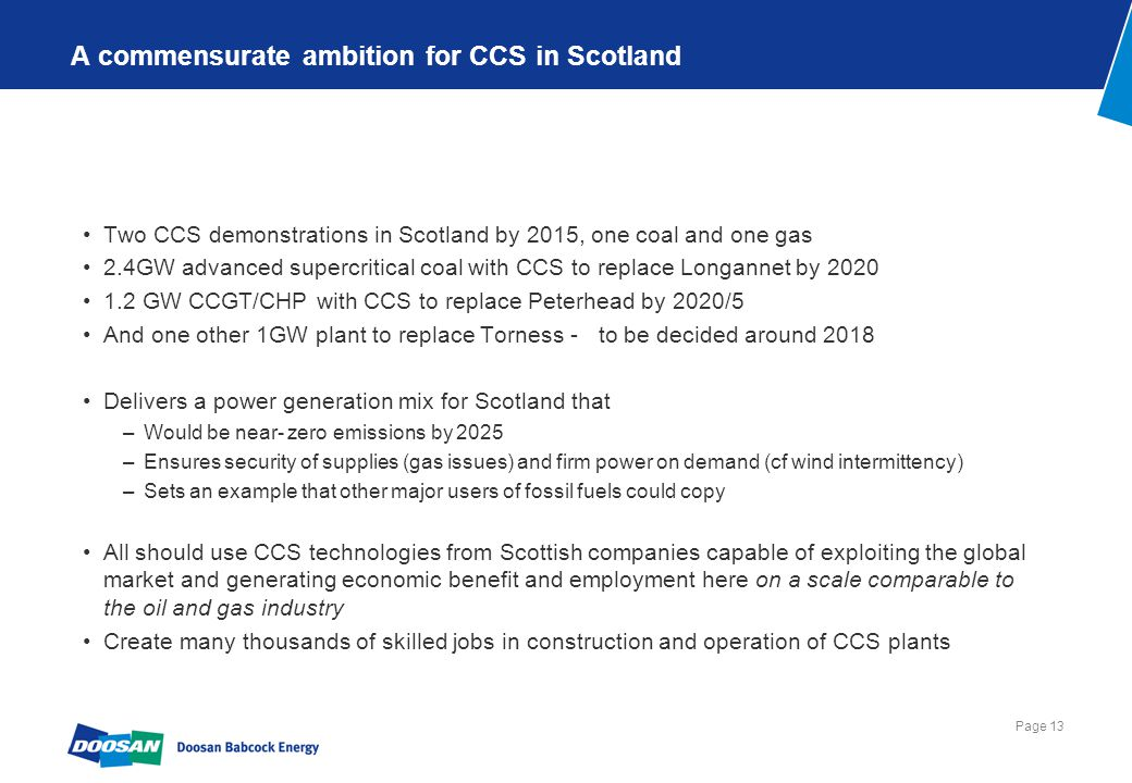 Page 13 A commensurate ambition for CCS in Scotland Two CCS demonstrations in Scotland by 2015, one coal and one gas 2.4GW advanced supercritical coal