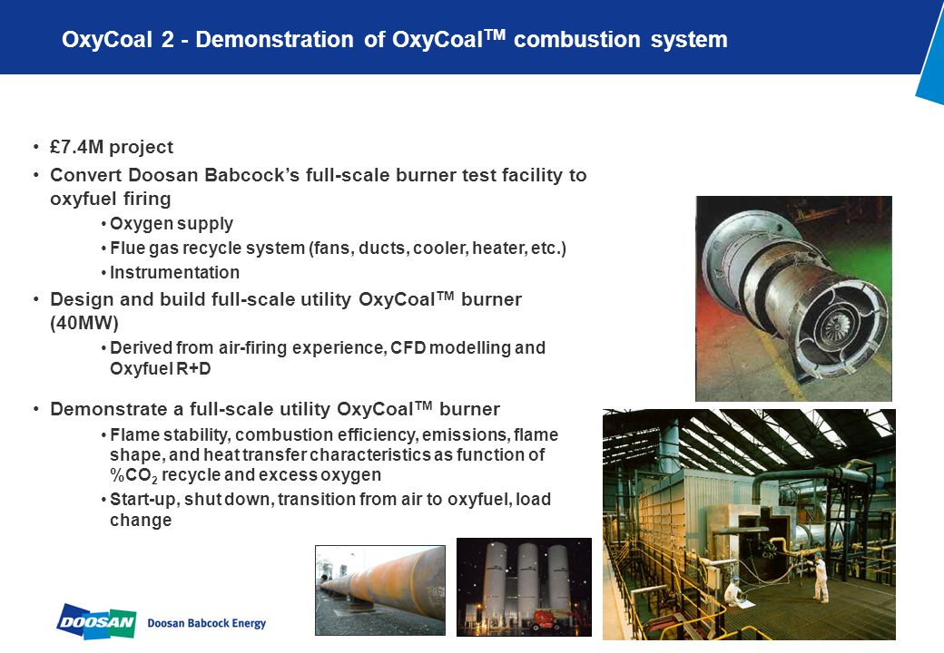 Page 5 OxyCoal 2 - Demonstration of OxyCoal TM combustion system £7.4M project Convert Doosan Babcocks full-scale burner test facility to oxyfuel firing Oxygen supply Flue gas recycle system (fans, ducts, cooler, heater, etc.) Instrumentation Design and build full-scale utility OxyCoal TM burner (40MW) Derived from air-firing experience, CFD modelling and Oxyfuel R+D Demonstrate a full-scale utility OxyCoal TM burner Flame stability, combustion efficiency, emissions, flame shape, and heat transfer characteristics as function of %CO 2 recycle and excess oxygen Start-up, shut down, transition from air to oxyfuel, load change