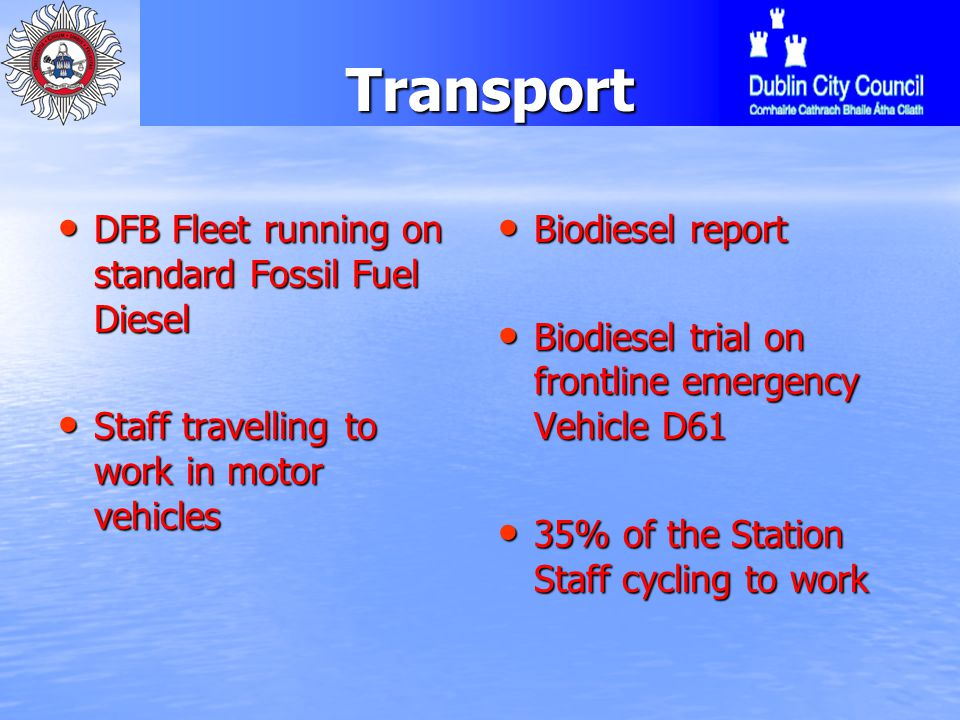 Transport DFB Fleet running on standard Fossil Fuel Diesel DFB Fleet running on standard Fossil Fuel Diesel Staff travelling to work in motor vehicles Staff travelling to work in motor vehicles Biodiesel report Biodiesel report Biodiesel trial on frontline emergency Vehicle D61 Biodiesel trial on frontline emergency Vehicle D61 35% of the Station Staff cycling to work 35% of the Station Staff cycling to work