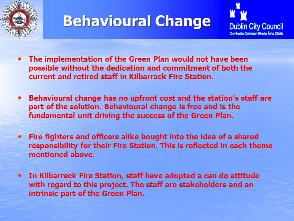 Behavioural Change The implementation of the Green Plan would not have been possible without the dedication and commitment of both the current and retired staff in Kilbarrack Fire Station.
