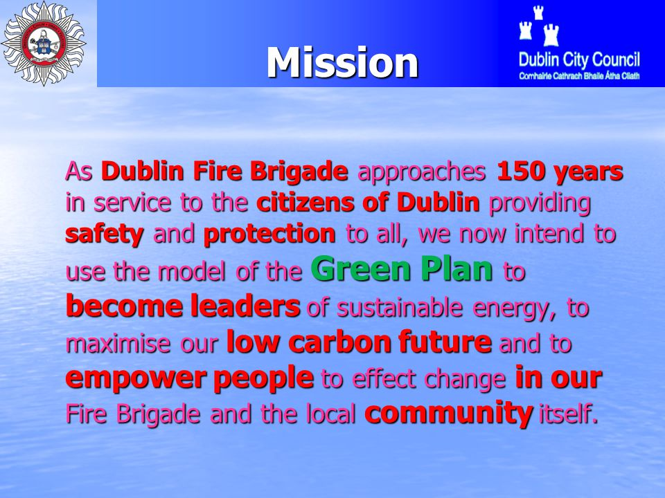 History Green Plan Kilbarrack Fire Station to become Carbon Neutral Kilbarrack Fire Station to become Carbon Neutral Pilot project for Dublin Fire Brigade Pilot project for Dublin Fire Brigade Lead by example and create a template for others to follow Lead by example and create a template for others to follow Reduce Energy and Water consumption Reduce Energy and Water consumption Prevent and reduce the volume of domestic waste and carbon emissions Prevent and reduce the volume of domestic waste and carbon emissions