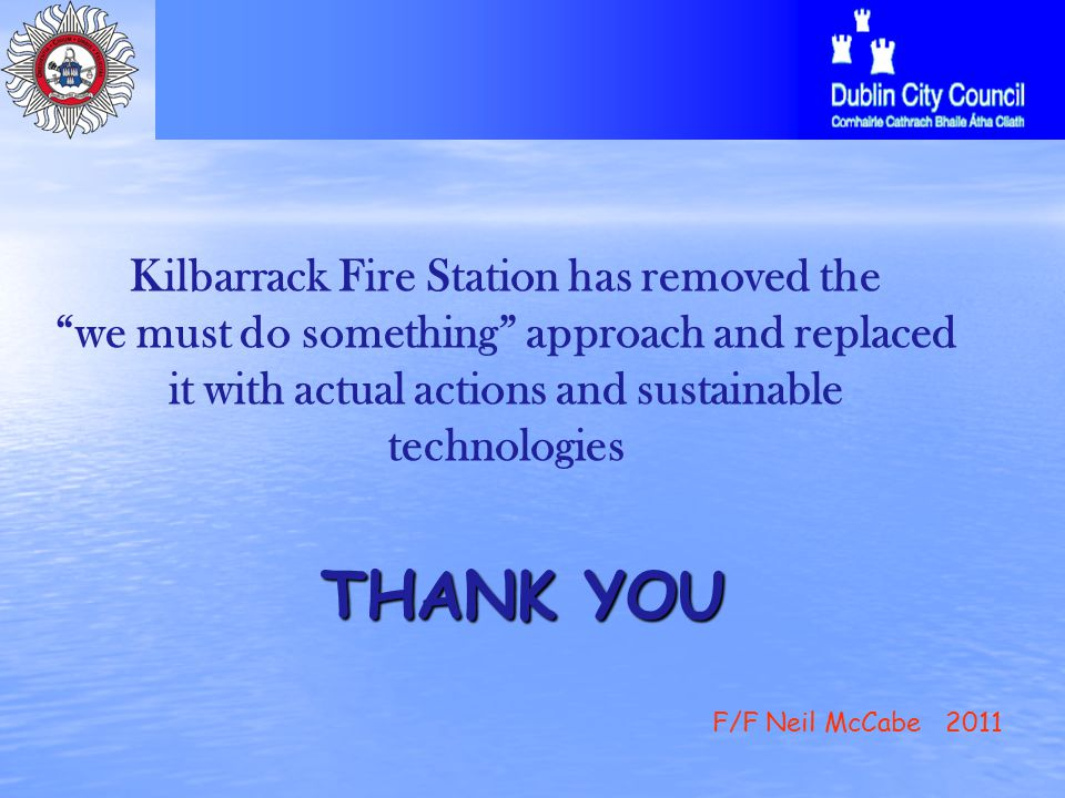 THANK YOU THANK YOU Kilbarrack Fire Station has removed the we must do something approach and replaced it with actual actions and sustainable technologies F/F Neil McCabe 2011