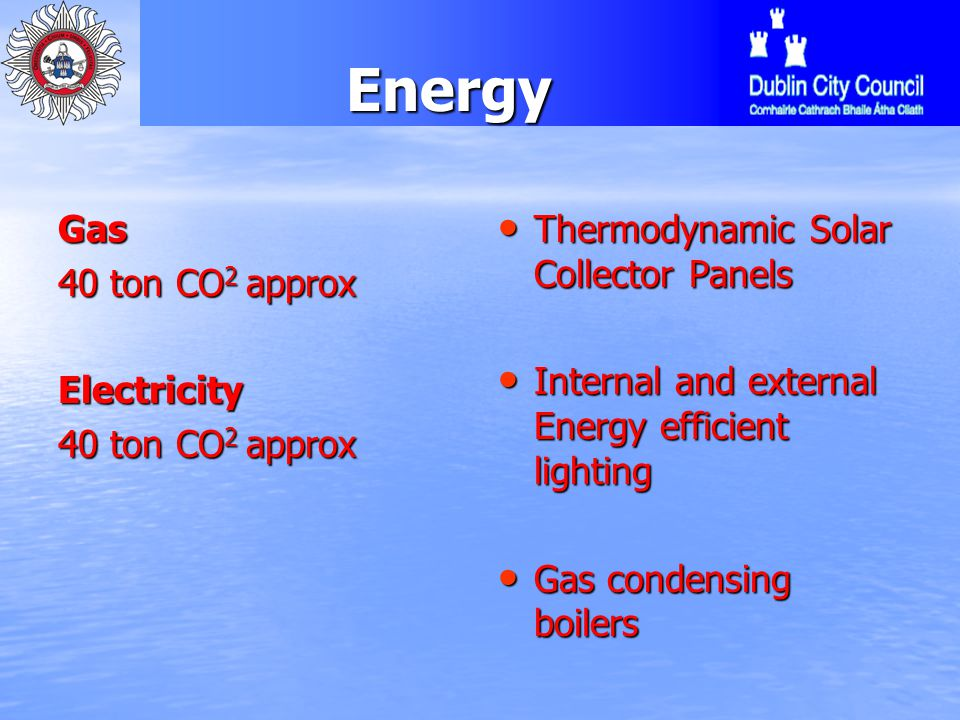 EnergyGas 40 ton CO 2 approx Electricity Thermodynamic Solar Collector Panels Thermodynamic Solar Collector Panels Internal and external Energy efficient lighting Internal and external Energy efficient lighting Gas condensing boilers Gas condensing boilers