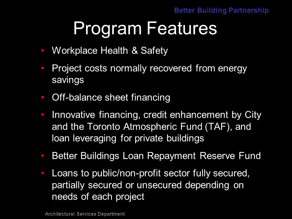 Architectural Services Department Workplace Health & Safety Project costs normally recovered from energy savings Off-balance sheet financing Innovative financing, credit enhancement by City and the Toronto Atmospheric Fund (TAF), and loan leveraging for private buildings Better Buildings Loan Repayment Reserve Fund Loans to public/non-profit sector fully secured, partially secured or unsecured depending on needs of each project Program Features Better Building Partnership