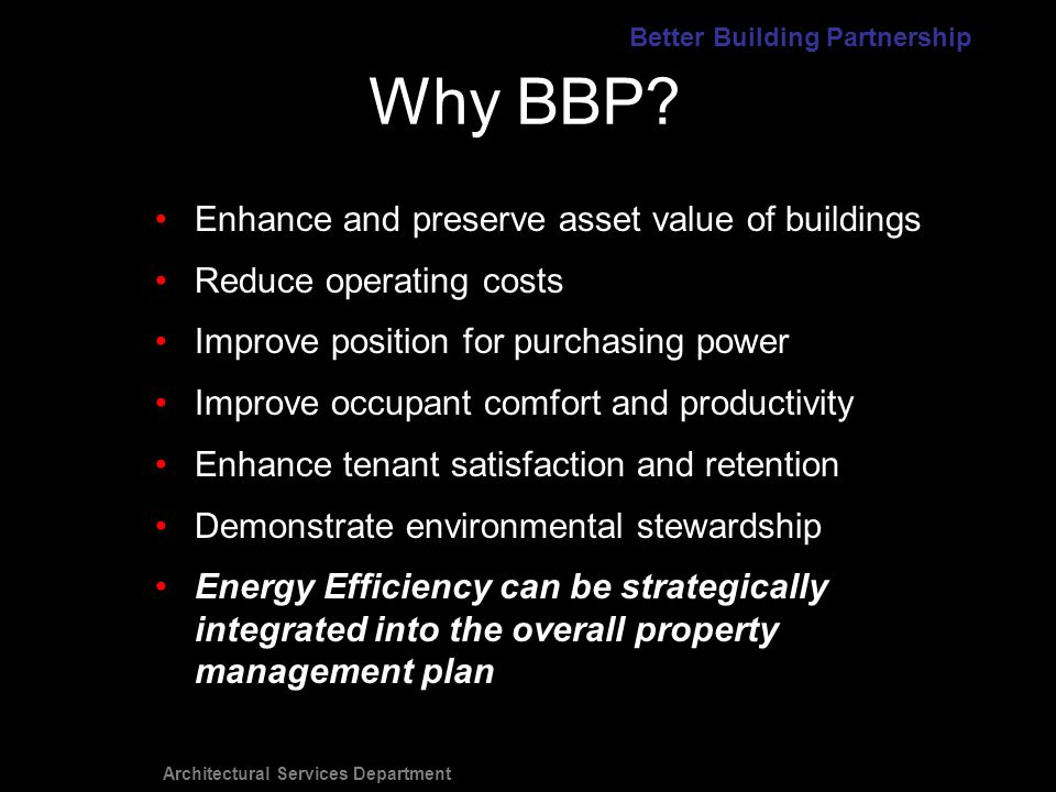 Architectural Services Department Enhance and preserve asset value of buildings Reduce operating costs Improve position for purchasing power Improve occupant comfort and productivity Enhance tenant satisfaction and retention Demonstrate environmental stewardship Energy Efficiency can be strategically integrated into the overall property management plan Why BBP.