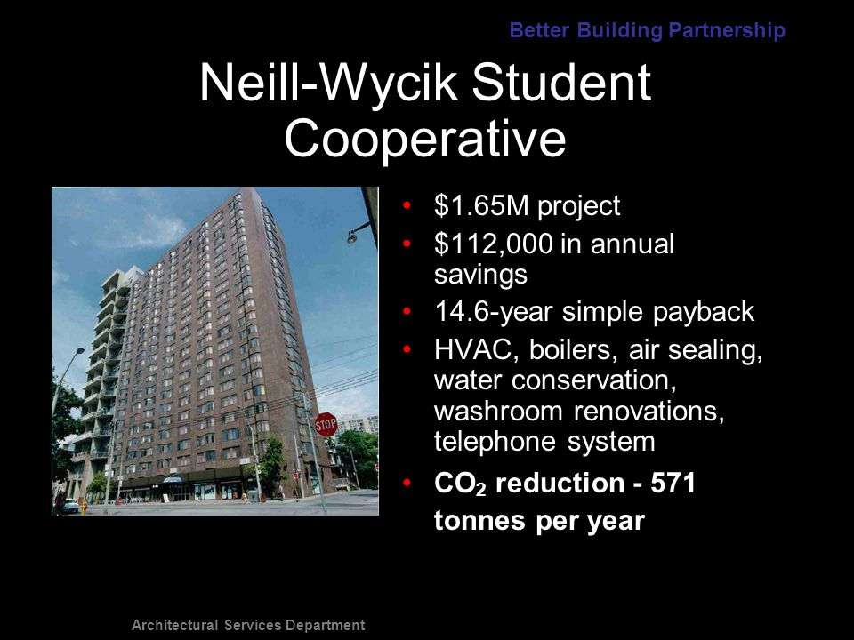 Architectural Services Department $1.65M project $112,000 in annual savings 14.6-year simple payback HVAC, boilers, air sealing, water conservation, washroom renovations, telephone system CO 2 reduction - 571 tonnes per year Neill-Wycik Student Cooperative Better Building Partnership