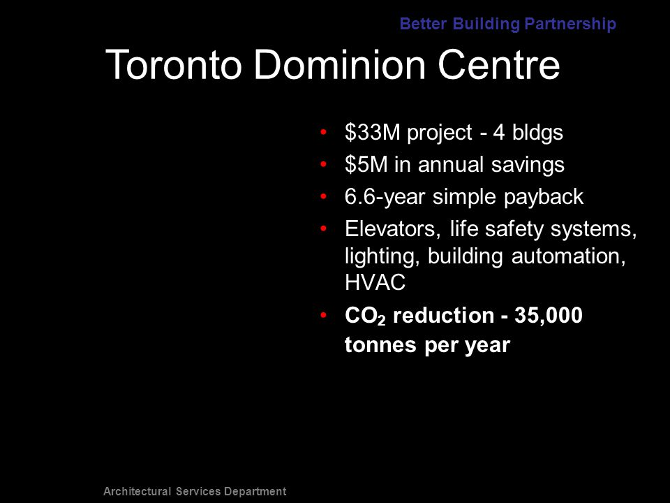 Architectural Services Department $33M project - 4 bldgs $5M in annual savings 6.6-year simple payback Elevators, life safety systems, lighting, building automation, HVAC CO 2 reduction 35,000 tonnes per year Toronto Dominion Centre Better Building Partnership