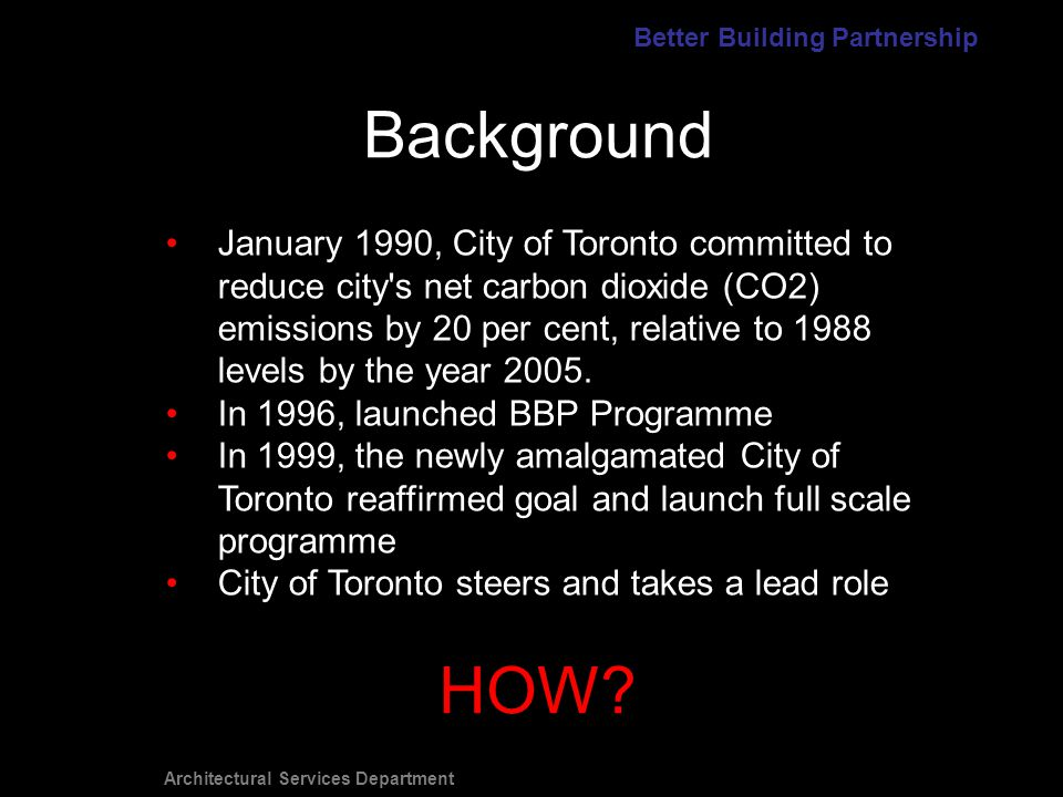 Architectural Services Department Background January 1990, City of Toronto committed to reduce city s net carbon dioxide (CO2) emissions by 20 per cent, relative to 1988 levels by the year 2005.