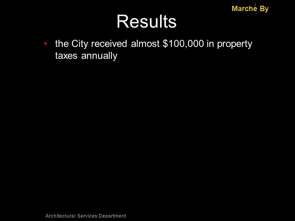 Architectural Services Department Results Marche By / the City received almost $100,000 in property taxes annually