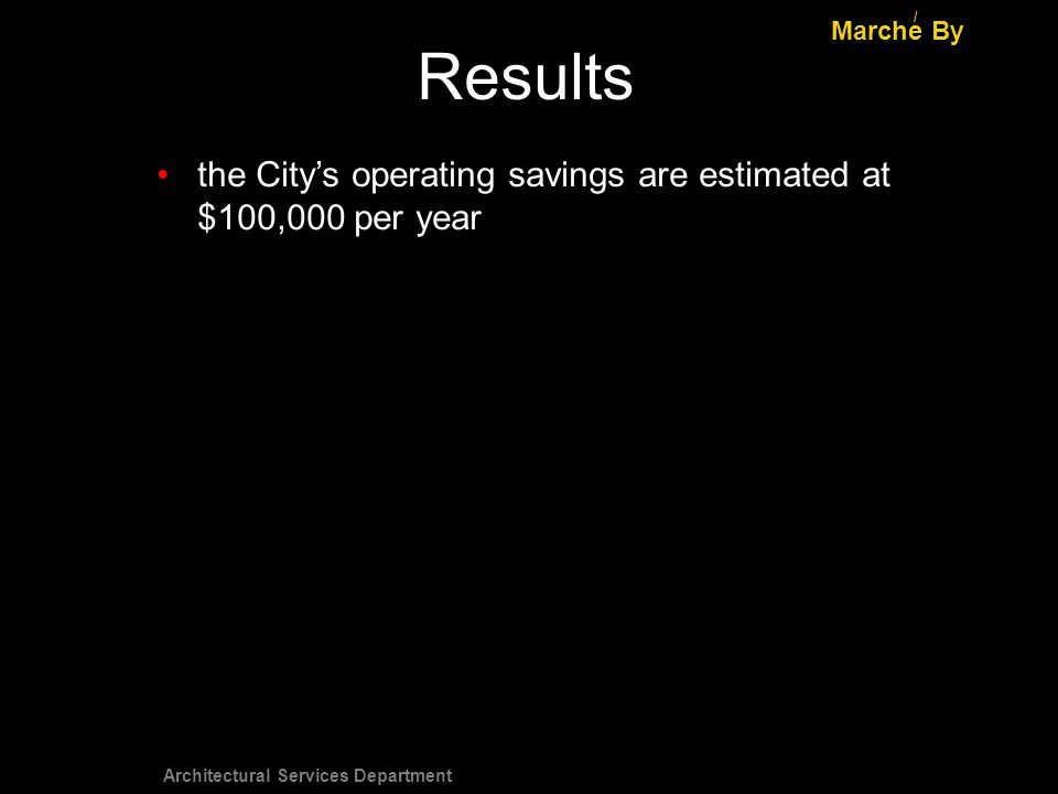 Architectural Services Department Results Marche By / the Citys operating savings are estimated at $100,000 per year