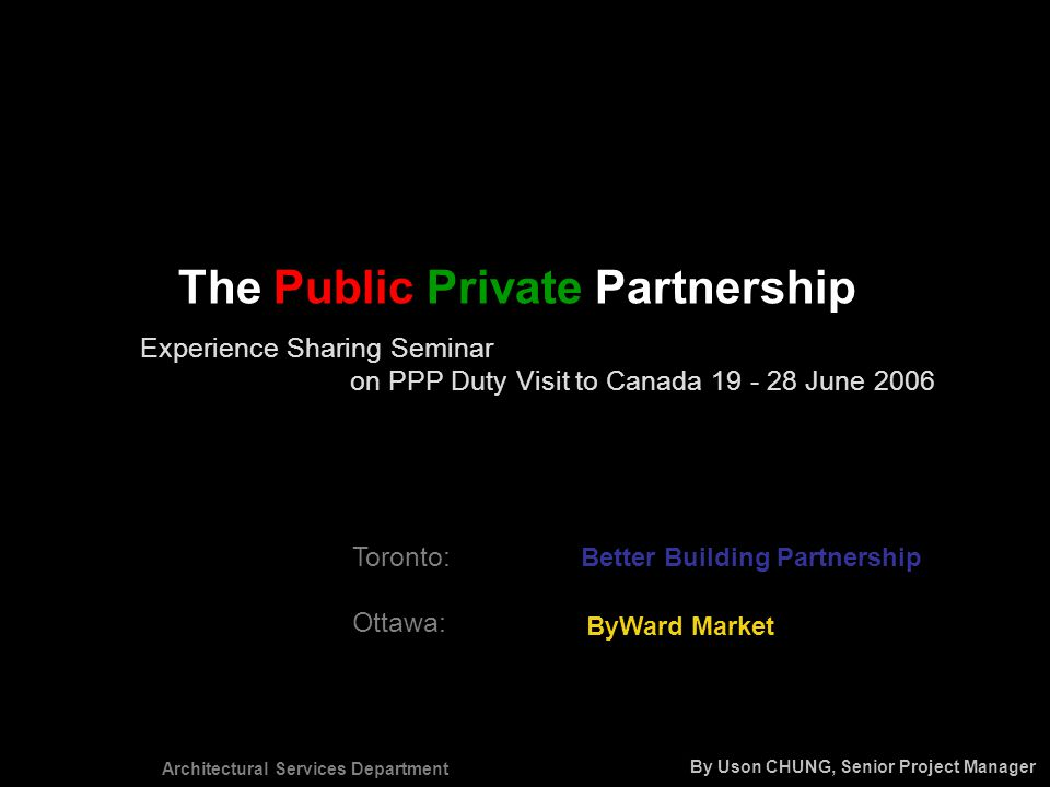 Architectural Services Department The Public Private Partnership Experience Sharing Seminar on PPP Duty Visit to Canada 19 - 28 June 2006 Toronto: Ottawa: Better Building Partnership ByWard Market By Uson CHUNG, Senior Project Manager