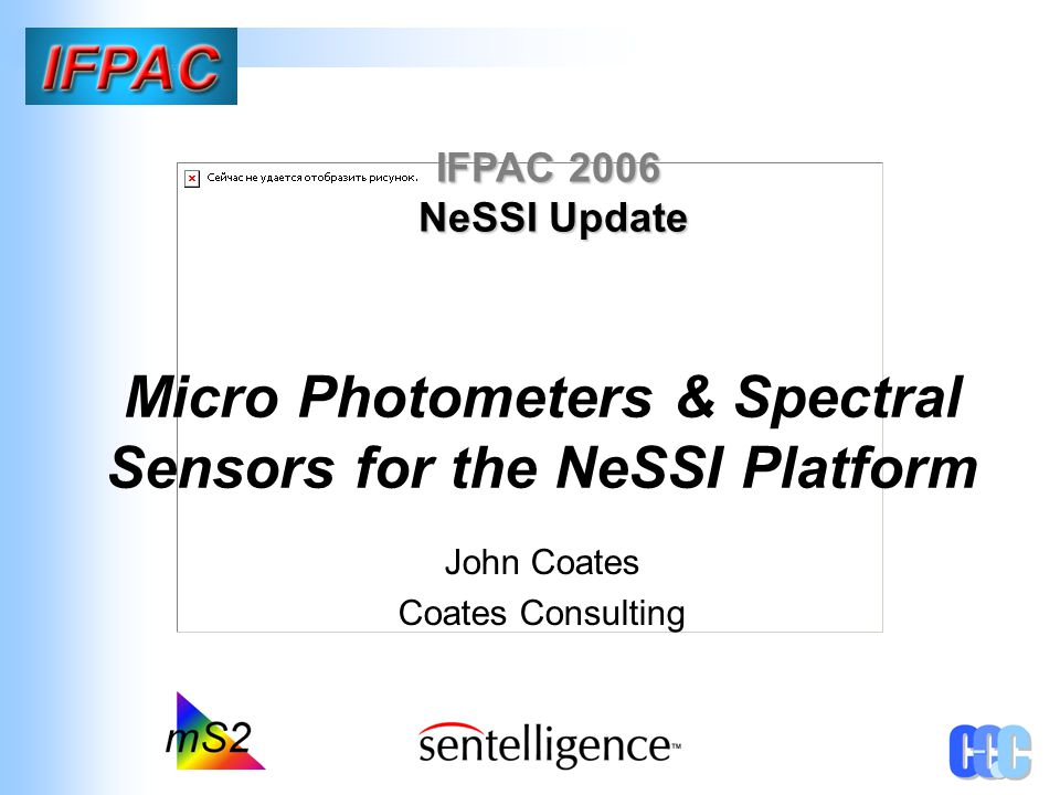 Micro Photometers & Spectral Sensors for the NeSSI Platform John Coates Coates Consulting IFPAC 2006 NeSSI Update