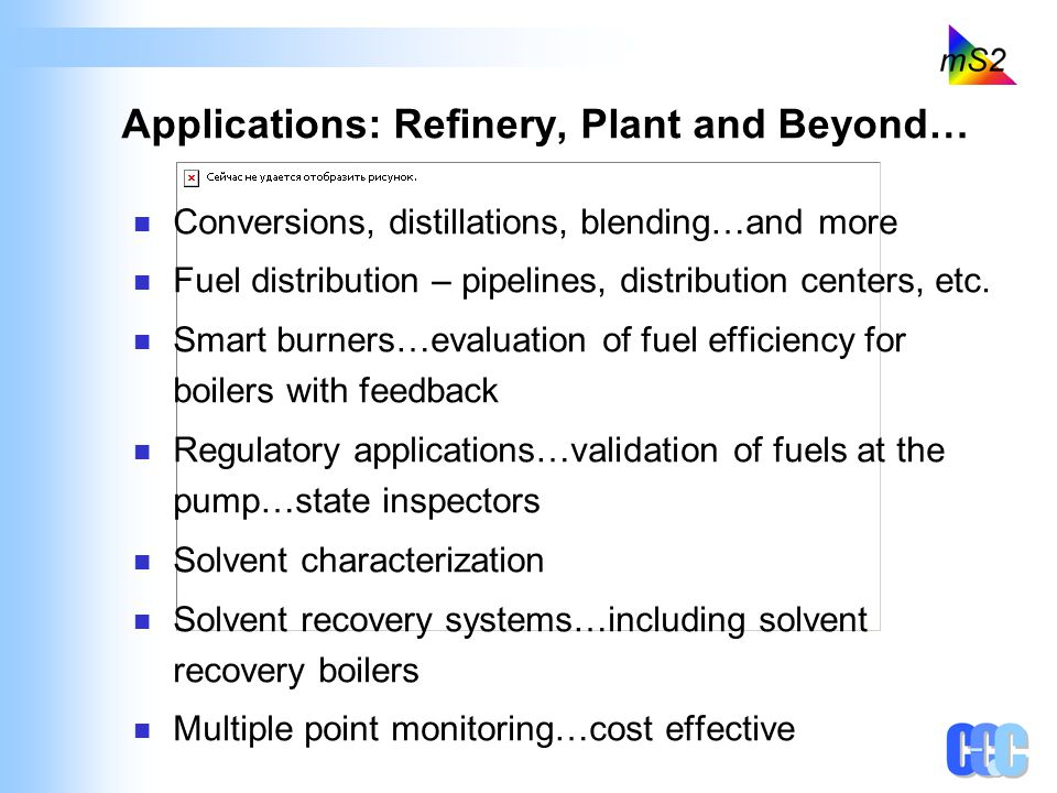Applications: Refinery, Plant and Beyond… Conversions, distillations, blending…and more Fuel distribution – pipelines, distribution centers, etc. Smar