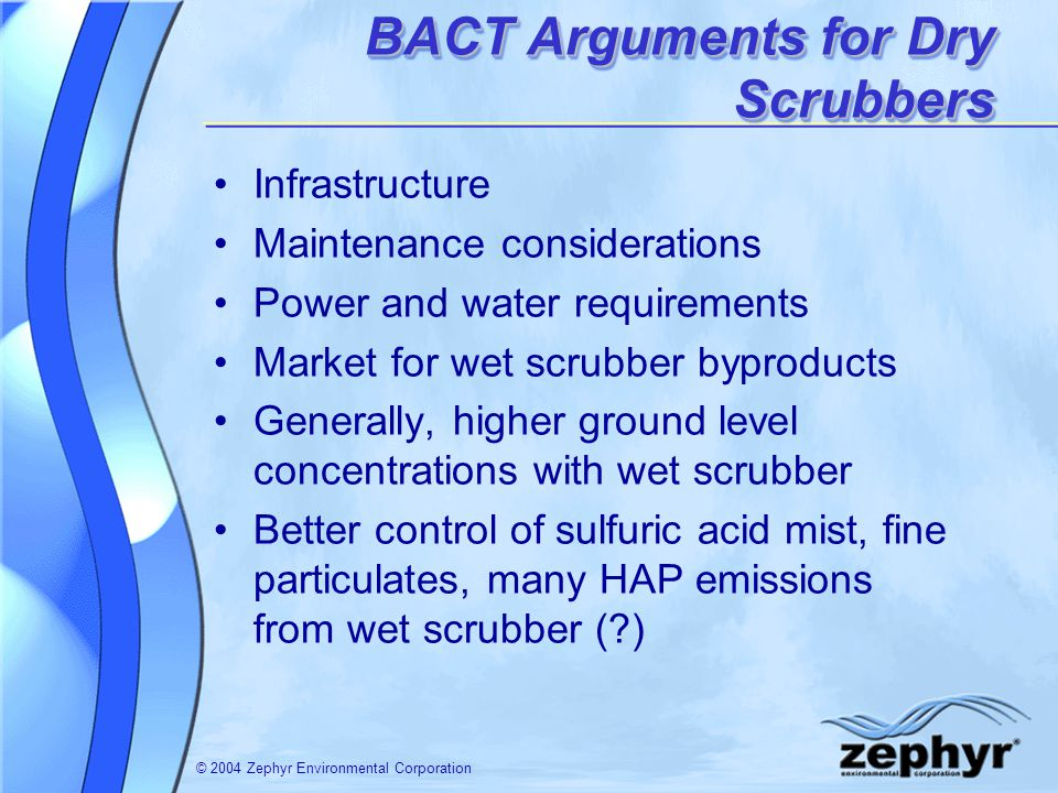 © 2004 Zephyr Environmental Corporation BACT Arguments for Dry Scrubbers Infrastructure Maintenance considerations Power and water requirements Market for wet scrubber byproducts Generally, higher ground level concentrations with wet scrubber Better control of sulfuric acid mist, fine particulates, many HAP emissions from wet scrubber ( )