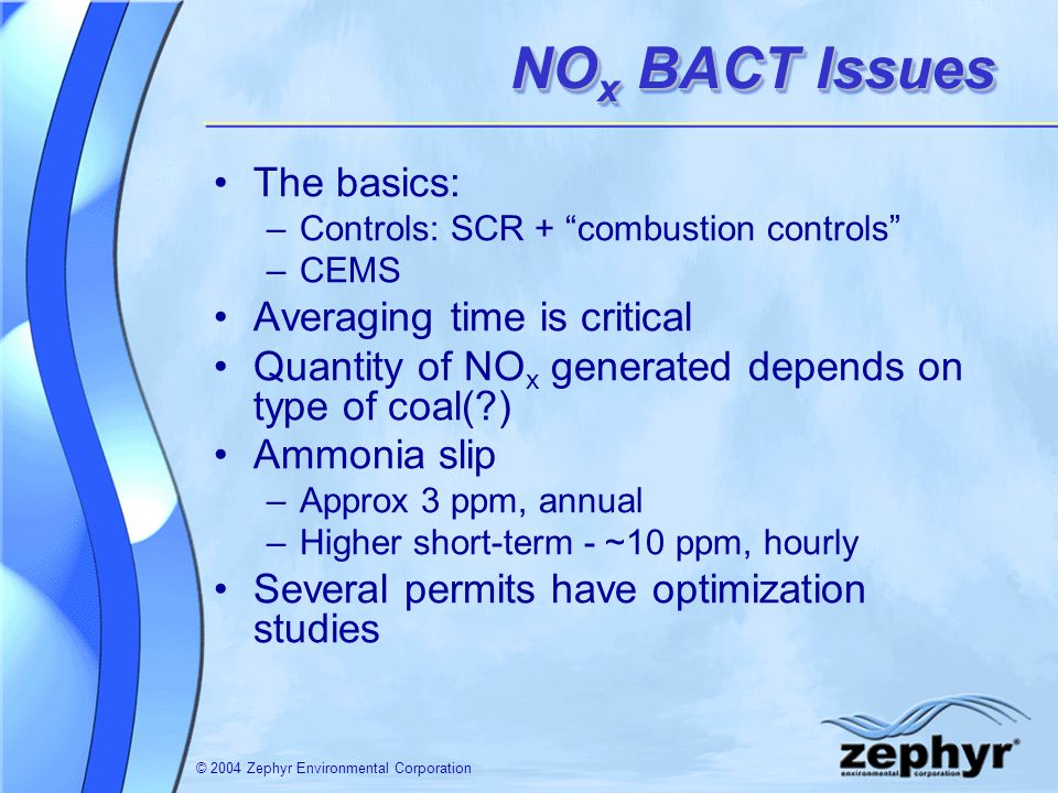 © 2004 Zephyr Environmental Corporation NO x BACT Issues The basics: –Controls: SCR + combustion controls –CEMS Averaging time is critical Quantity of NO x generated depends on type of coal( ) Ammonia slip –Approx 3 ppm, annual –Higher short-term - ~10 ppm, hourly Several permits have optimization studies