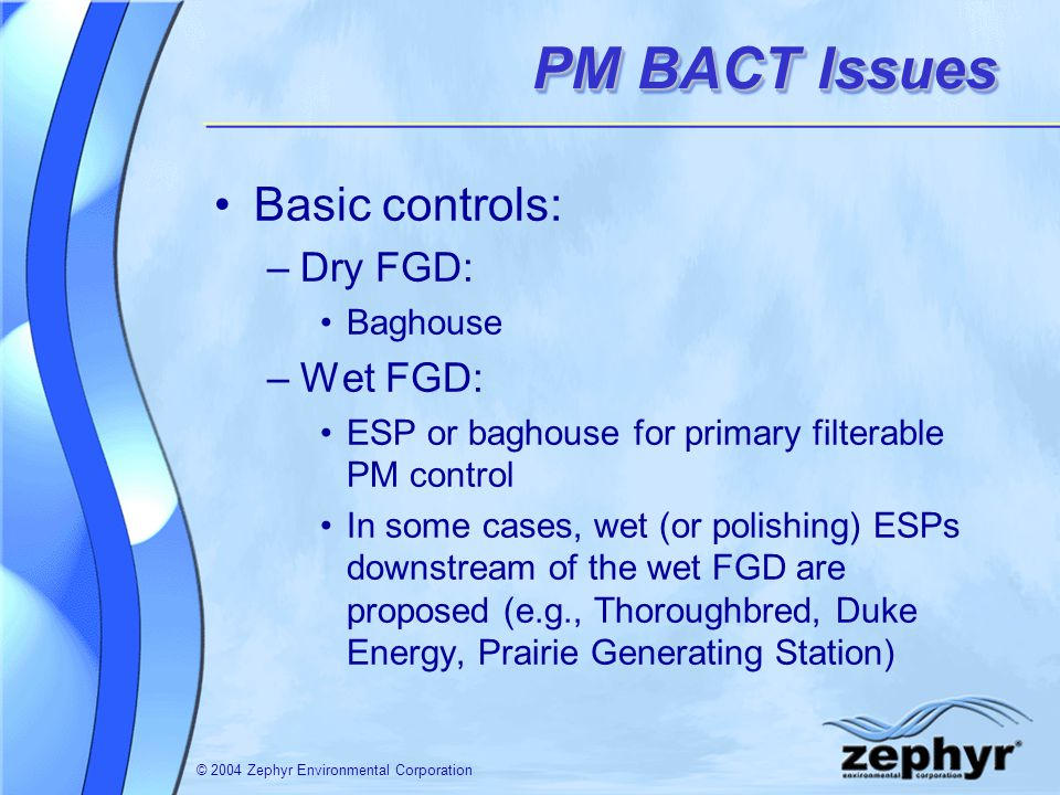 © 2004 Zephyr Environmental Corporation PM BACT Issues Basic controls: –Dry FGD: Baghouse –Wet FGD: ESP or baghouse for primary filterable PM control In some cases, wet (or polishing) ESPs downstream of the wet FGD are proposed (e.g., Thoroughbred, Duke Energy, Prairie Generating Station)