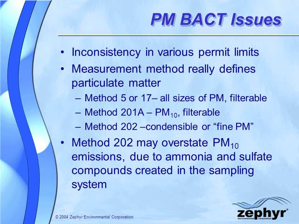 © 2004 Zephyr Environmental Corporation PM BACT Issues Inconsistency in various permit limits Measurement method really defines particulate matter –Method 5 or 17– all sizes of PM, filterable –Method 201A – PM 10, filterable –Method 202 –condensible or fine PM Method 202 may overstate PM 10 emissions, due to ammonia and sulfate compounds created in the sampling system