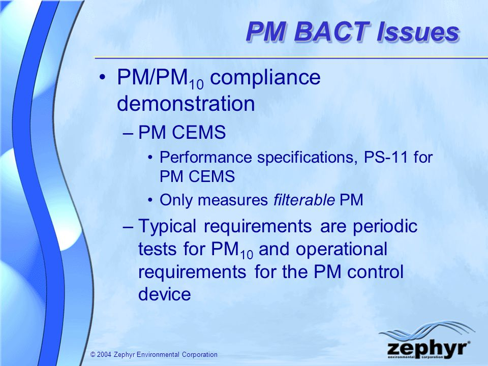 © 2004 Zephyr Environmental Corporation PM BACT Issues PM/PM 10 compliance demonstration –PM CEMS Performance specifications, PS-11 for PM CEMS Only m