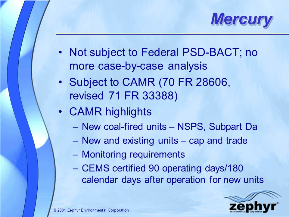 © 2004 Zephyr Environmental CorporationMercuryMercury Not subject to Federal PSD-BACT; no more case-by-case analysis Subject to CAMR (70 FR 28606, revised 71 FR 33388) CAMR highlights –New coal-fired units – NSPS, Subpart Da –New and existing units – cap and trade –Monitoring requirements –CEMS certified 90 operating days/180 calendar days after operation for new units