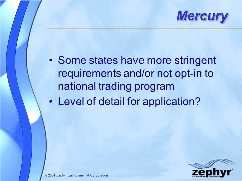 © 2004 Zephyr Environmental CorporationMercuryMercury Some states have more stringent requirements and/or not opt-in to national trading program Level of detail for application