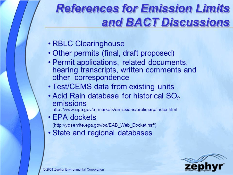 © 2004 Zephyr Environmental Corporation PM/PM 10 PC BACT Emission Rates (continued) Plant/LocationFuel Emission Limit and Type of ControlsComments Hastings Utilities, Whelan Energy Center #2, NEPRB coal 0.018, filterable and condensible baghouse Wisconsin Public Service, Weston Plant, WIPRB coal 0.02 PM 10 (includes filterable and condensible) Intermountain Power Service Corp, UTPRB coal 0.012 PM 10 0.013 PM baghouse Plum Point Energy, ARPRB coal 0.018 baghouse MidAmerican Energy (#4),Council Bluffs, IAPRB coal 0.027 PM 0.025 PM 10 (includes condensibles) baghouse Bull Mountain Roundup, MTSubbituminous 0.015 baghouse