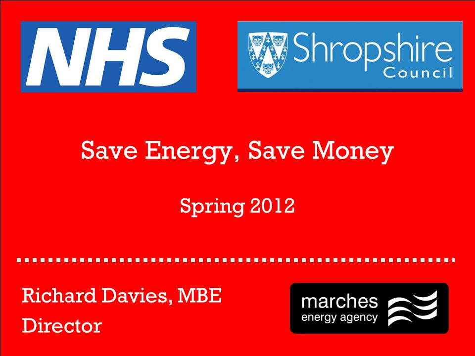 Save Energy, Save Money Spring 2012 Richard Davies, MBE Director