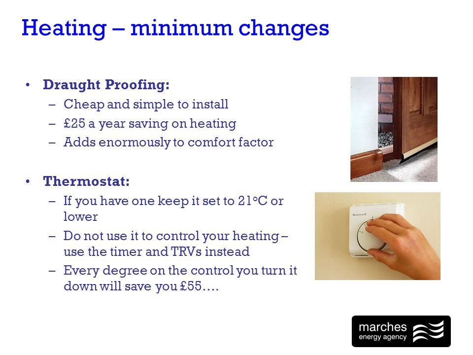 Heating – minimum changes Draught Proofing: –Cheap and simple to install –£25 a year saving on heating –Adds enormously to comfort factor Thermostat: –If you have one keep it set to 21 o C or lower –Do not use it to control your heating – use the timer and TRVs instead –Every degree on the control you turn it down will save you £55….