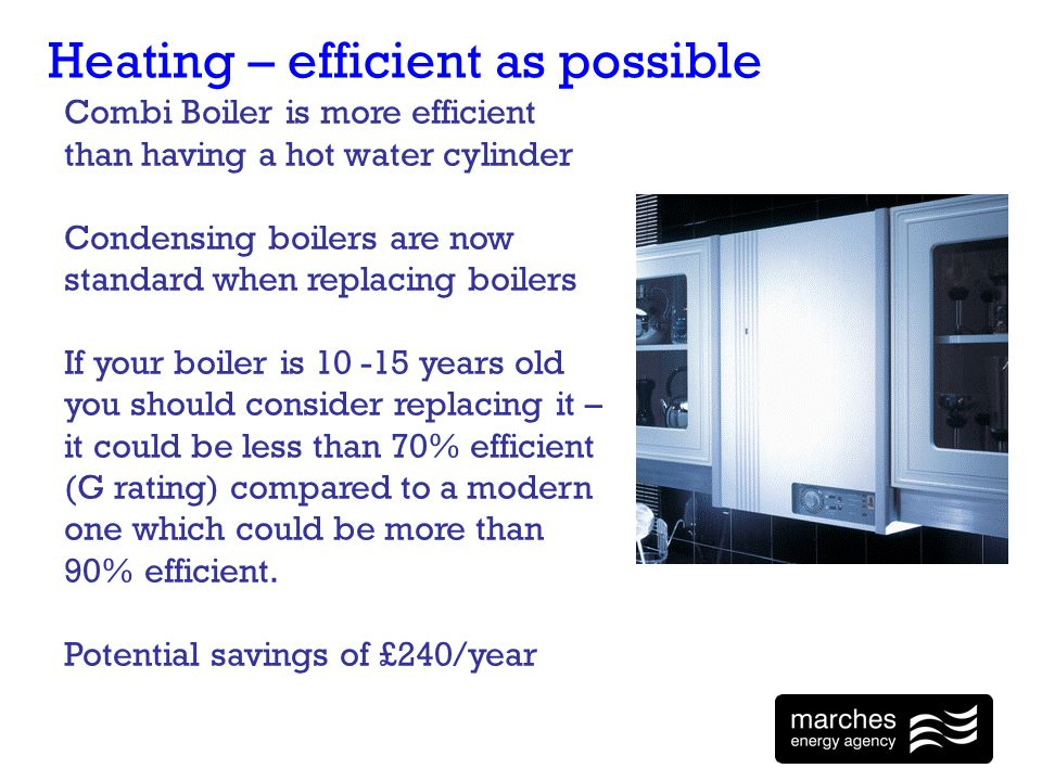 Heating – efficient as possible Combi Boiler is more efficient than having a hot water cylinder Condensing boilers are now standard when replacing boilers If your boiler is 10 -15 years old you should consider replacing it – it could be less than 70% efficient (G rating) compared to a modern one which could be more than 90% efficient.