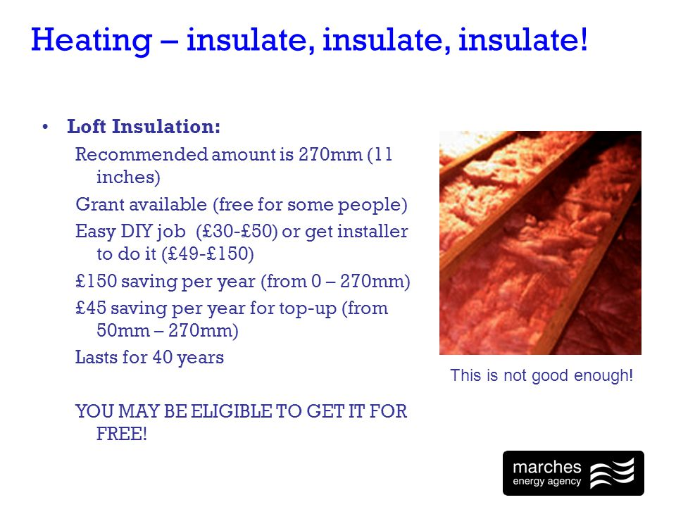 Heating – insulate, insulate, insulate! Loft Insulation: Recommended amount is 270mm (11 inches) Grant available (free for some people) Easy DIY job (