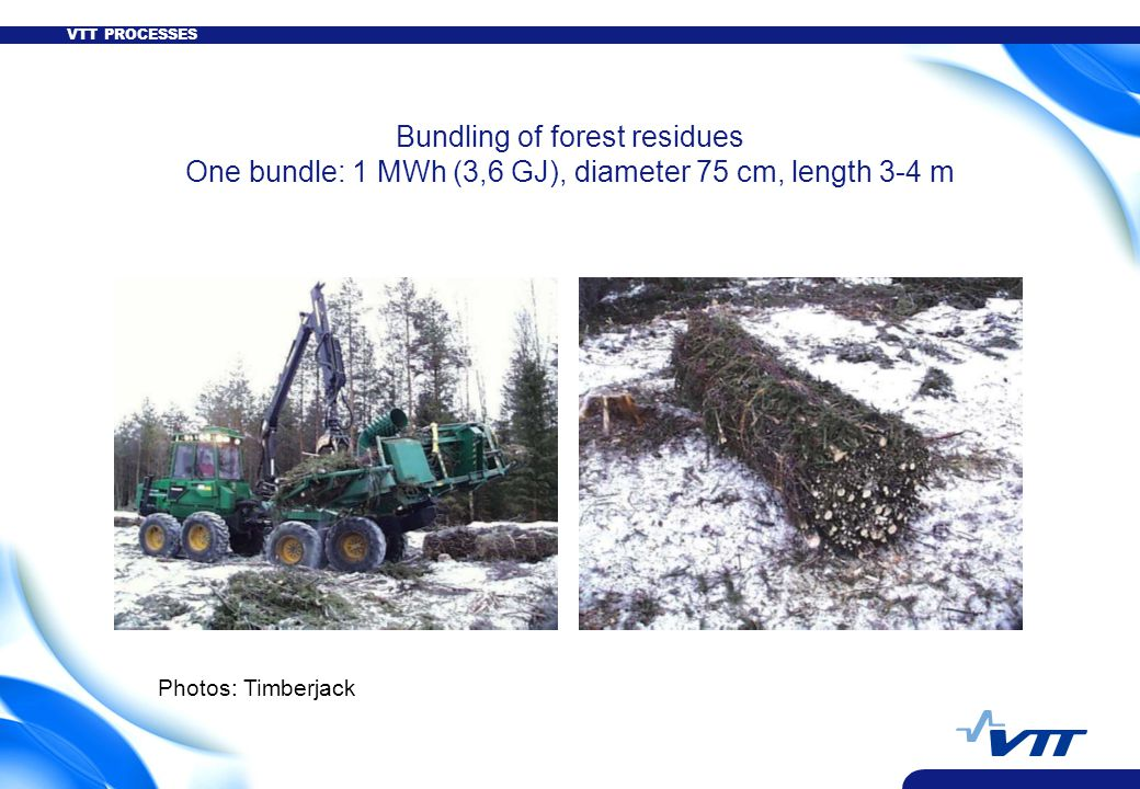 VTT PROCESSES Bundling of forest residues One bundle: 1 MWh (3,6 GJ), diameter 75 cm, length 3-4 m Photos: Timberjack