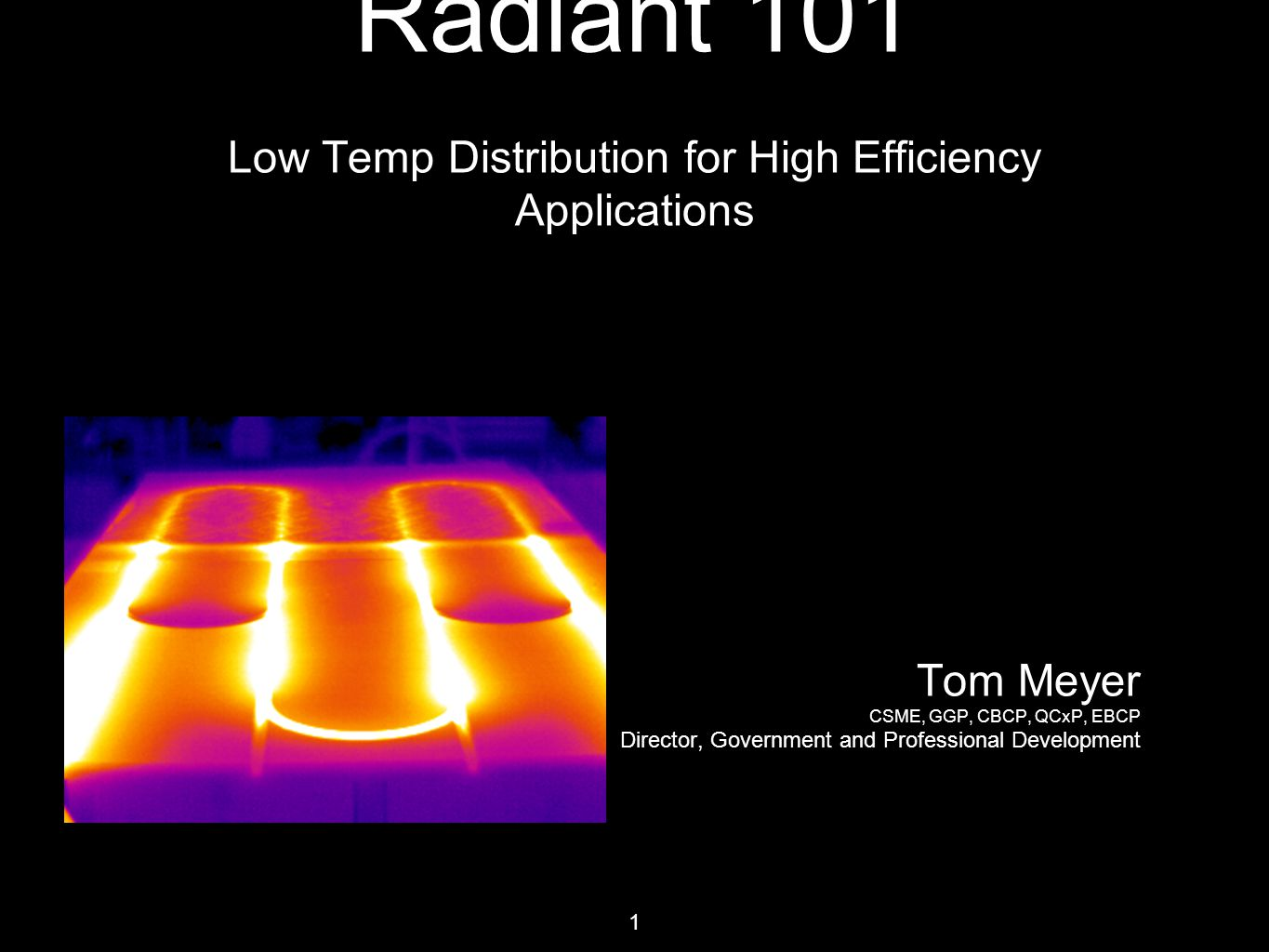 1 Radiant 101 Low Temp Distribution for High Efficiency Applications Tom Meyer CSME, GGP, CBCP, QCxP, EBCP Director, Government and Professional Development
