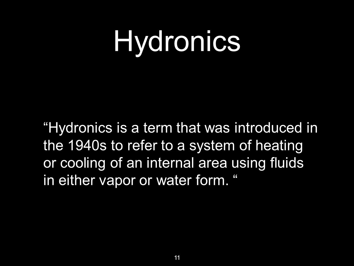 11 Hydronics Hydronics is a term that was introduced in the 1940s to refer to a system of heating or cooling of an internal area using fluids in either vapor or water form.