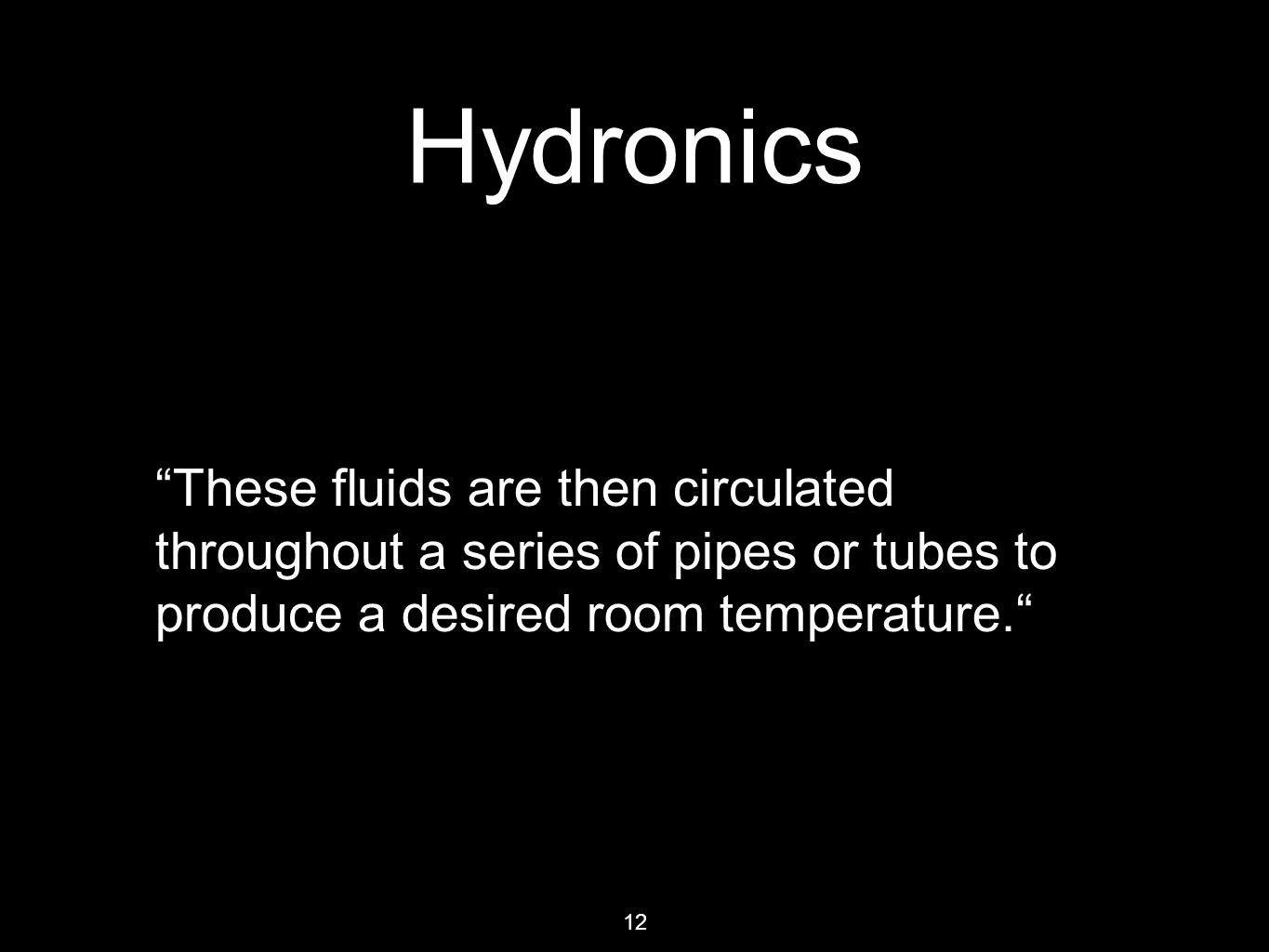 12 Hydronics These fluids are then circulated throughout a series of pipes or tubes to produce a desired room temperature.