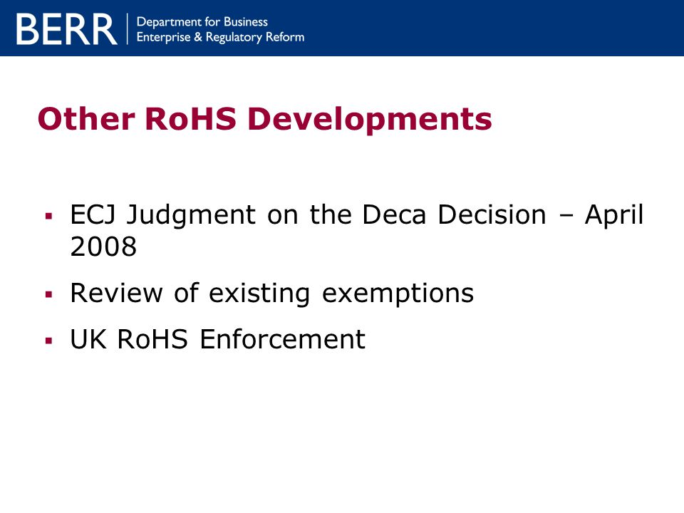 Other RoHS Developments ECJ Judgment on the Deca Decision – April 2008 Review of existing exemptions UK RoHS Enforcement