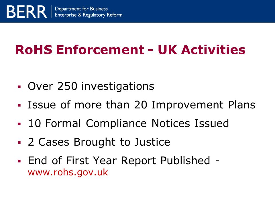 RoHS Enforcement - UK Activities Over 250 investigations Issue of more than 20 Improvement Plans 10 Formal Compliance Notices Issued 2 Cases Brought to Justice End of First Year Report Published - www.rohs.gov.uk