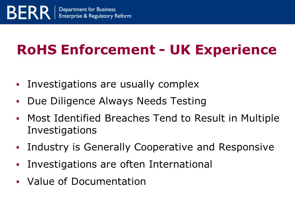 RoHS Enforcement - UK Experience Investigations are usually complex Due Diligence Always Needs Testing Most Identified Breaches Tend to Result in Mult