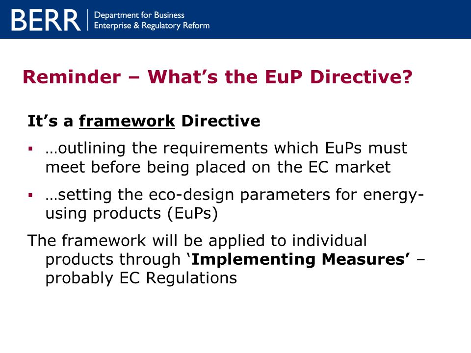 Reminder – Whats the EuP Directive? Its a framework Directive …outlining the requirements which EuPs must meet before being placed on the EC market …s