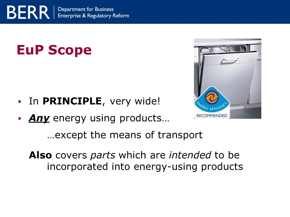 EuP Scope In PRINCIPLE, very wide! Any energy using products… …except the means of transport Also covers parts which are intended to be incorporated i