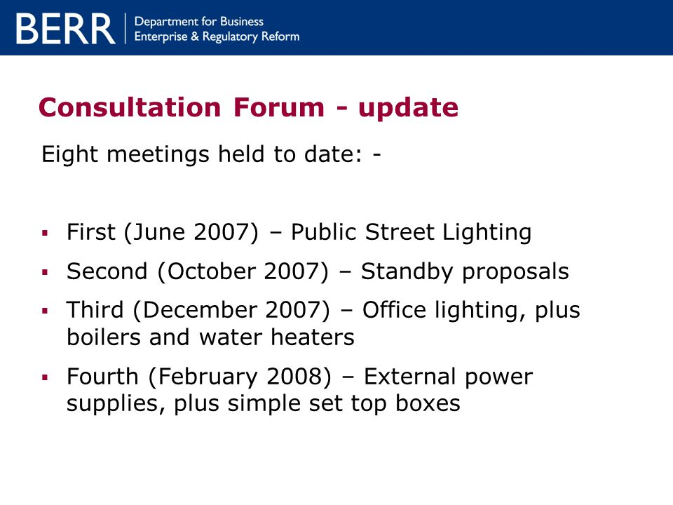 Consultation Forum - update Eight meetings held to date: - First (June 2007) – Public Street Lighting Second (October 2007) – Standby proposals Third (December 2007) – Office lighting, plus boilers and water heaters Fourth (February 2008) – External power supplies, plus simple set top boxes