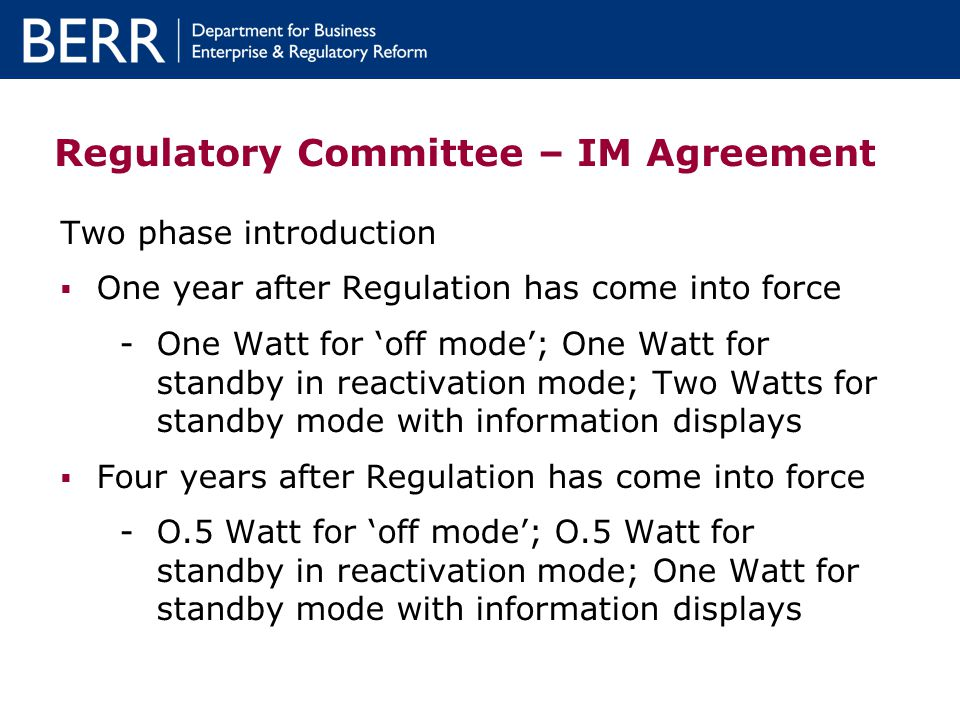 Regulatory Committee – IM Agreement Two phase introduction One year after Regulation has come into force -One Watt for off mode; One Watt for standby in reactivation mode; Two Watts for standby mode with information displays Four years after Regulation has come into force -O.5 Watt for off mode; O.5 Watt for standby in reactivation mode; One Watt for standby mode with information displays