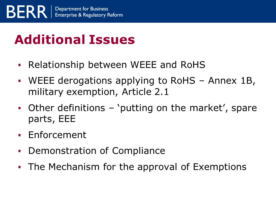 Additional Issues Relationship between WEEE and RoHS WEEE derogations applying to RoHS – Annex 1B, military exemption, Article 2.1 Other definitions – putting on the market, spare parts, EEE Enforcement Demonstration of Compliance The Mechanism for the approval of Exemptions