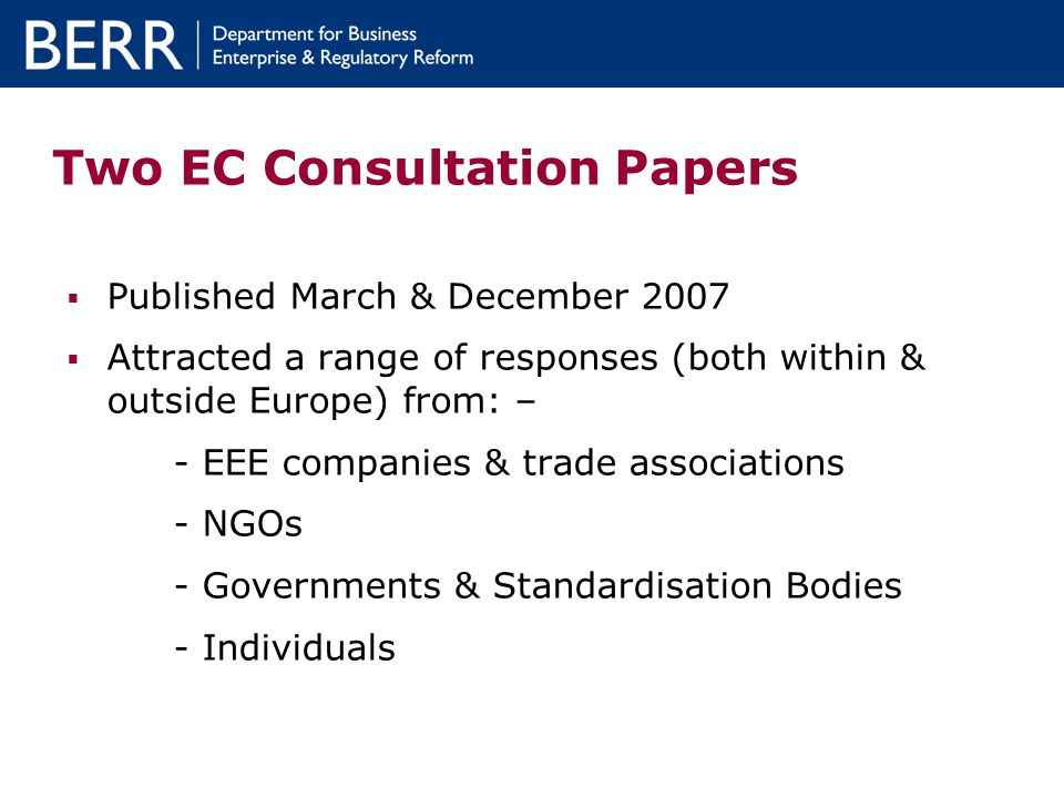 Two EC Consultation Papers Published March & December 2007 Attracted a range of responses (both within & outside Europe) from: – - EEE companies & trade associations - NGOs - Governments & Standardisation Bodies - Individuals